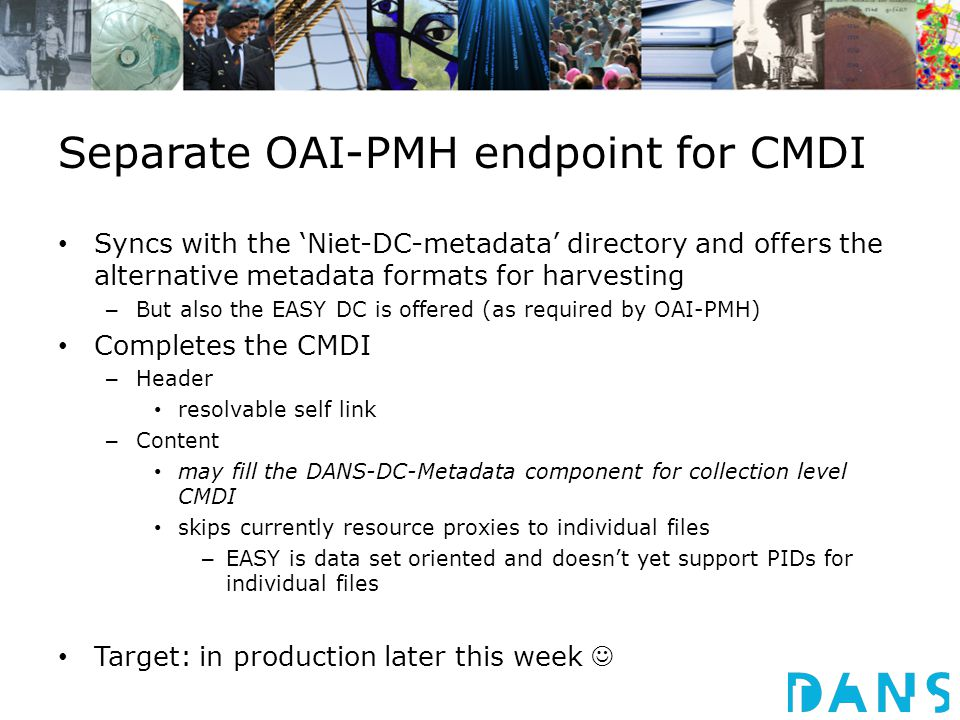 Separate OAI-PMH endpoint for CMDI Syncs with the 'Niet-DC-metadata' directory and offers the alternative metadata formats for harvesting – But also the EASY DC is offered (as required by OAI-PMH) Completes the CMDI – Header resolvable self link – Content may fill the DANS-DC-Metadata component for collection level CMDI skips currently resource proxies to individual files – EASY is data set oriented and doesn't yet support PIDs for individual files Target: in production later this week