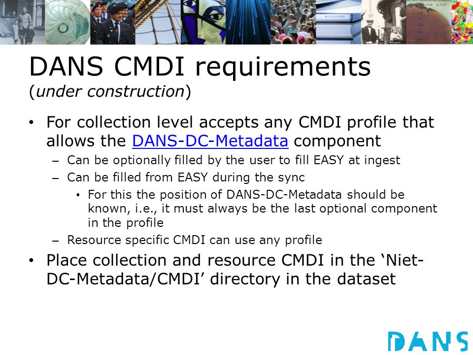 DANS CMDI requirements (under construction) For collection level accepts any CMDI profile that allows the DANS-DC-Metadata componentDANS-DC-Metadata – Can be optionally filled by the user to fill EASY at ingest – Can be filled from EASY during the sync For this the position of DANS-DC-Metadata should be known, i.e., it must always be the last optional component in the profile – Resource specific CMDI can use any profile Place collection and resource CMDI in the 'Niet- DC-Metadata/CMDI' directory in the dataset