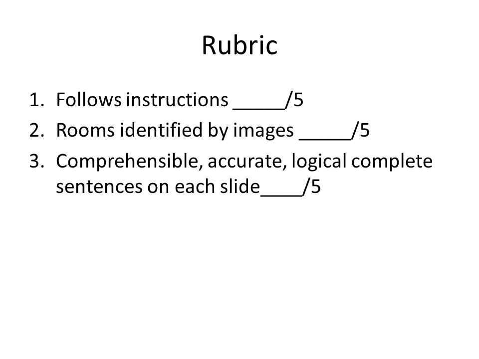 Rubric 1.Follows instructions _____/5 2.Rooms identified by images _____/5 3.Comprehensible, accurate, logical complete sentences on each slide____/5