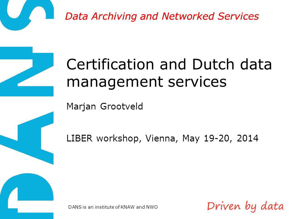 DANS is an institute of KNAW and NWO Data Archiving and Networked Services Certification and Dutch data management services Marjan Grootveld LIBER workshop, Vienna, May 19-20, 2014