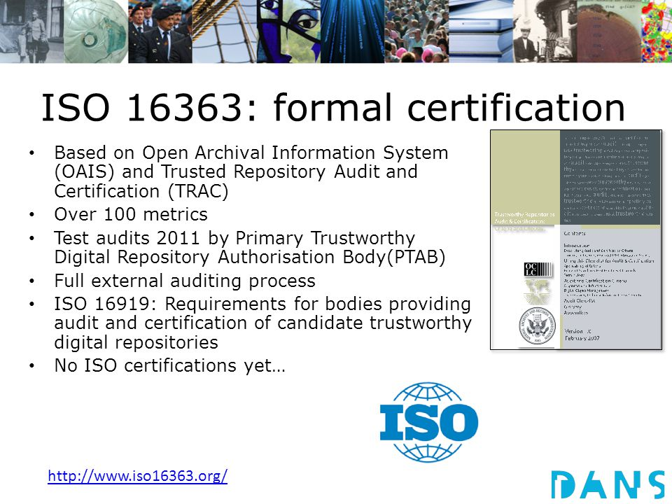 ISO 16363: formal certification Based on Open Archival Information System (OAIS) and Trusted Repository Audit and Certification (TRAC) Over 100 metrics Test audits 2011 by Primary Trustworthy Digital Repository Authorisation Body(PTAB) Full external auditing process ISO 16919: Requirements for bodies providing audit and certification of candidate trustworthy digital repositories No ISO certifications yet… http://www.iso16363.org/