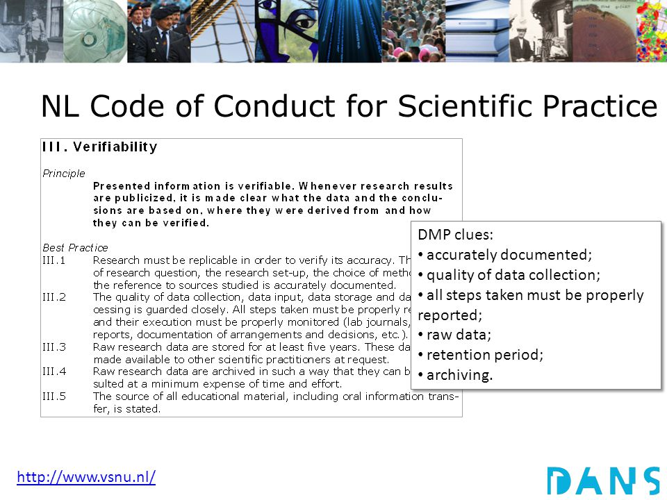 NL Code of Conduct for Scientific Practice DMP clues: accurately documented; quality of data collection; all steps taken must be properly reported; raw data; retention period; archiving.