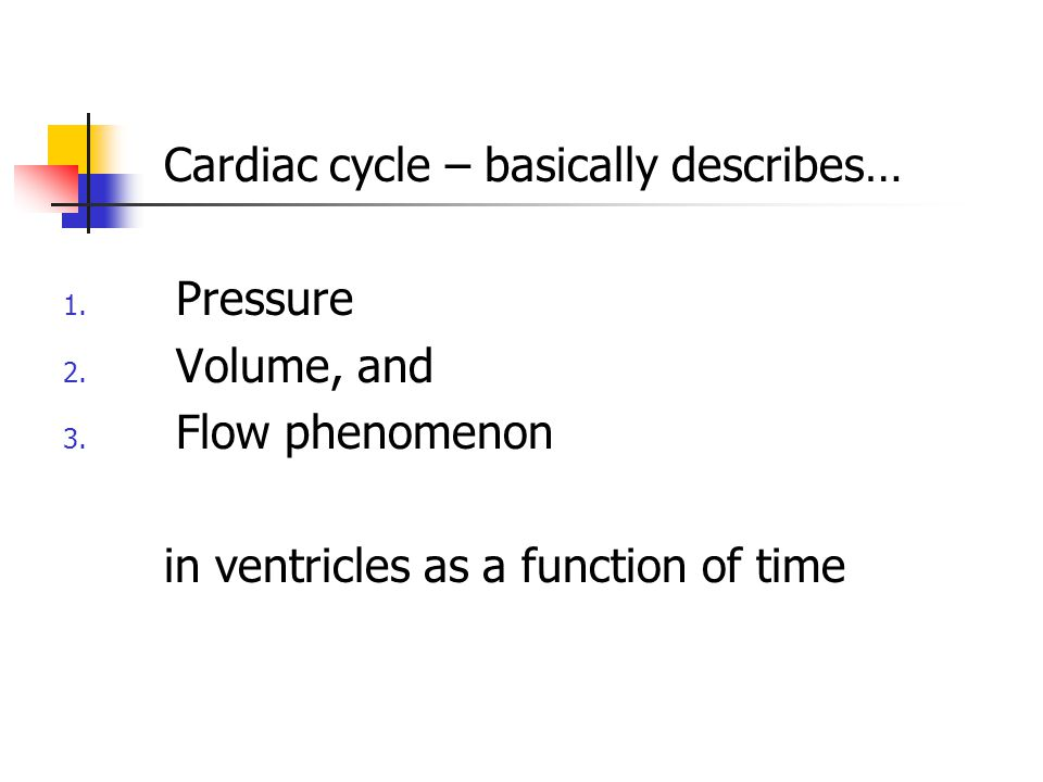 Cardiac cycle – basically describes… 1. Pressure 2. Volume, and 3. Flow phenomenon in ventricles as a function of time