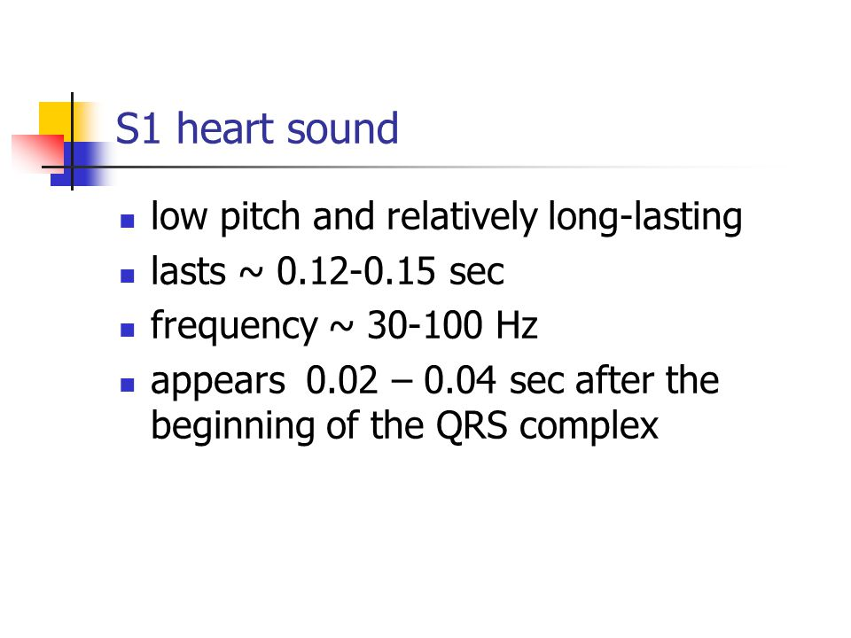 S1 heart sound low pitch and relatively long-lasting lasts ~ 0.12-0.15 sec frequency ~ 30-100 Hz appears 0.02 – 0.04 sec after the beginning of the QR