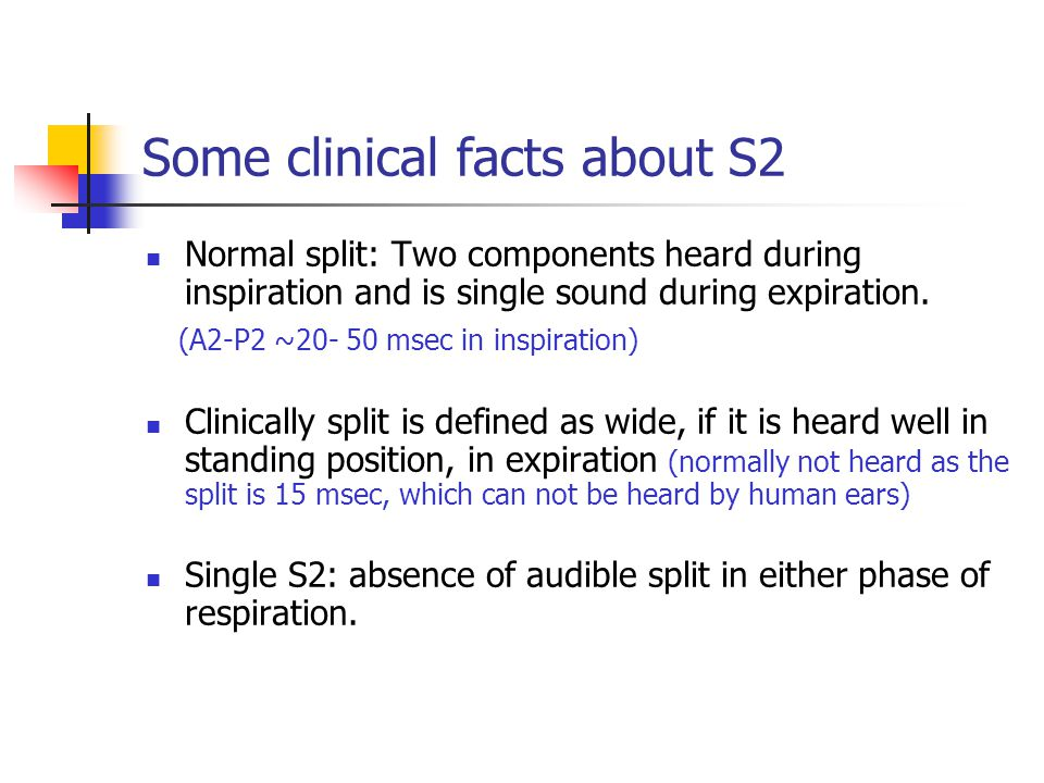 Some clinical facts about S2 Normal split: Two components heard during inspiration and is single sound during expiration. (A2-P2 ~20- 50 msec in inspi