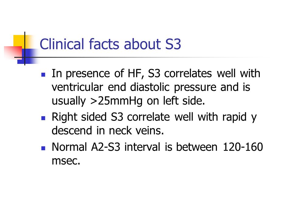 Clinical facts about S3 In presence of HF, S3 correlates well with ventricular end diastolic pressure and is usually >25mmHg on left side. Right sided