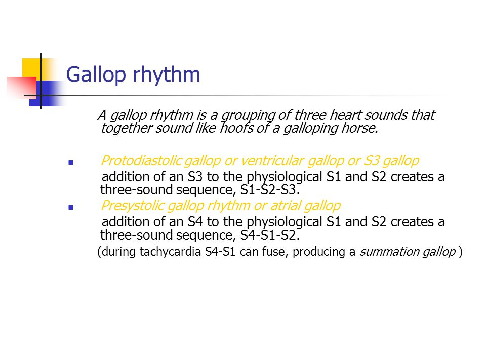 Gallop rhythm A gallop rhythm is a grouping of three heart sounds that together sound like hoofs of a galloping horse. Protodiastolic gallop or ventri