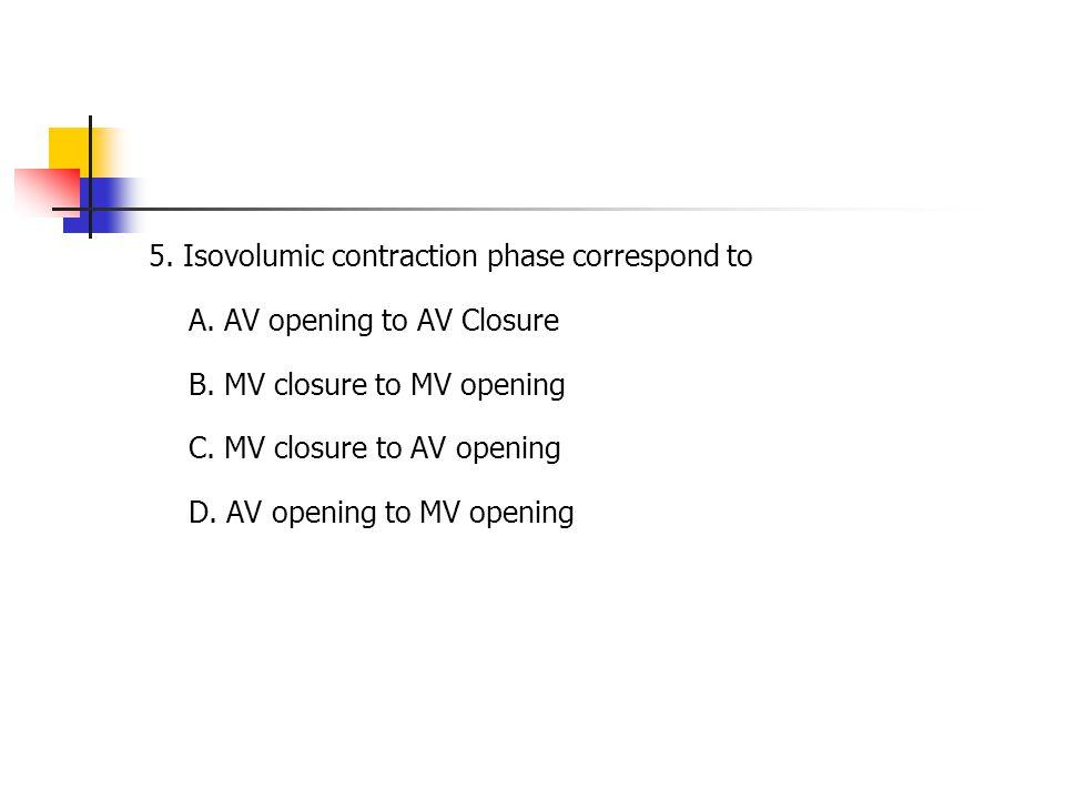 5. Isovolumic contraction phase correspond to A. AV opening to AV Closure B. MV closure to MV opening C. MV closure to AV opening D. AV opening to MV