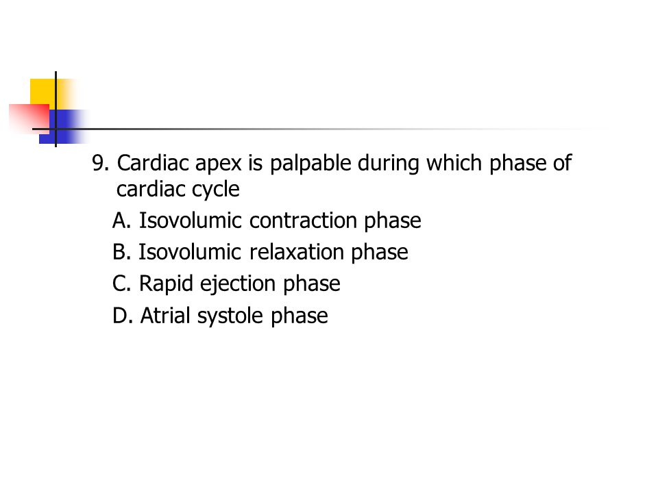 9. Cardiac apex is palpable during which phase of cardiac cycle A. Isovolumic contraction phase B. Isovolumic relaxation phase C. Rapid ejection phase
