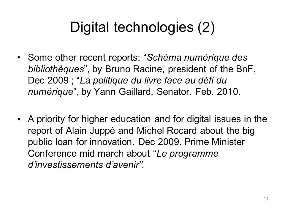13 Digital technologies (2) Some other recent reports: Schéma numérique des bibliothèques , by Bruno Racine, president of the BnF, Dec 2009 ; La politique du livre face au défi du numérique , by Yann Gaillard, Senator.
