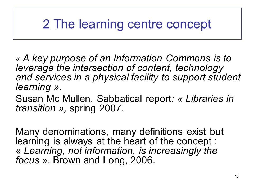 15 2 The learning centre concept « A key purpose of an Information Commons is to leverage the intersection of content, technology and services in a physical facility to support student learning ».