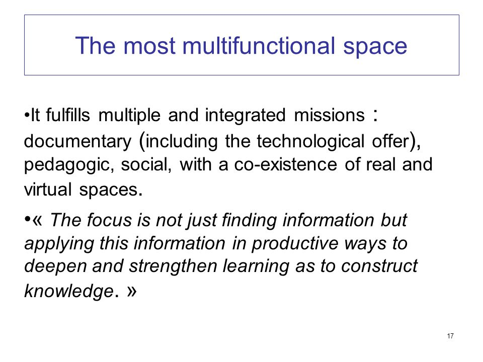 17 The most multifunctional space It fulfills multiple and integrated missions : documentary ( including the technological offer ), pedagogic, social, with a co-existence of real and virtual spaces.