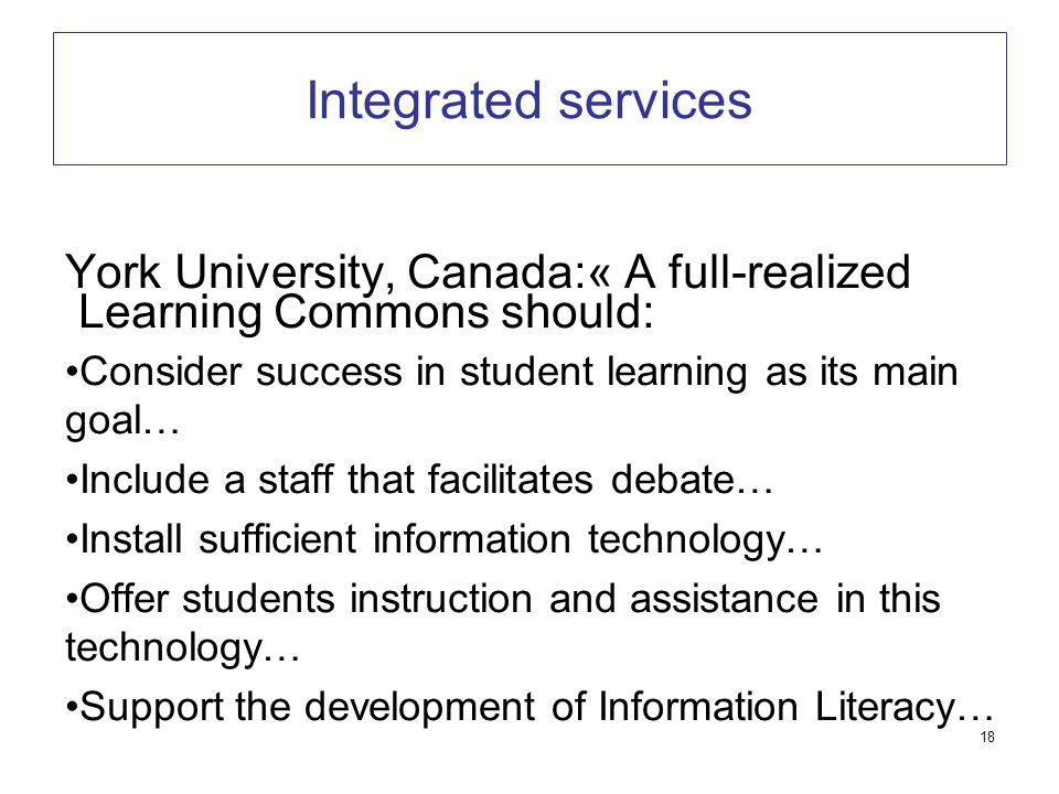 18 Integrated services York University, Canada:« A full-realized Learning Commons should: Consider success in student learning as its main goal… Include a staff that facilitates debate… Install sufficient information technology… Offer students instruction and assistance in this technology… Support the development of Information Literacy…