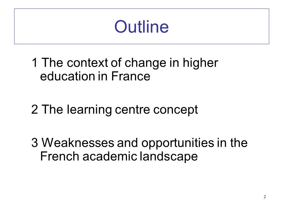 2 Outline 1 The context of change in higher education in France 2 The learning centre concept 3 Weaknesses and opportunities in the French academic la