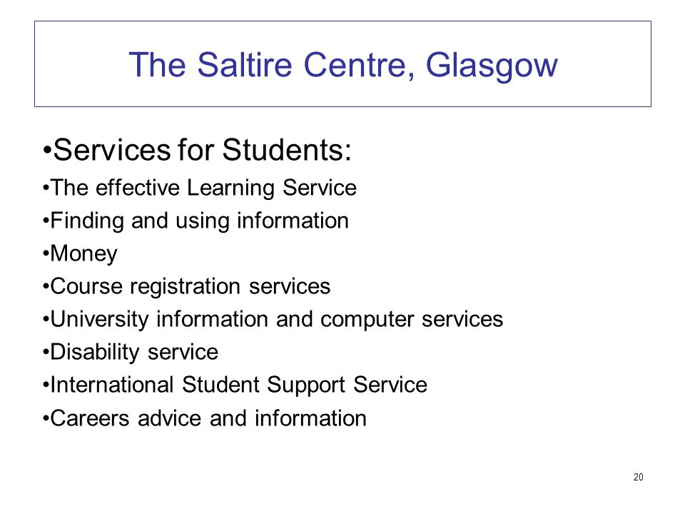 20 The Saltire Centre, Glasgow Services for Students: The effective Learning Service Finding and using information Money Course registration services University information and computer services Disability service International Student Support Service Careers advice and information