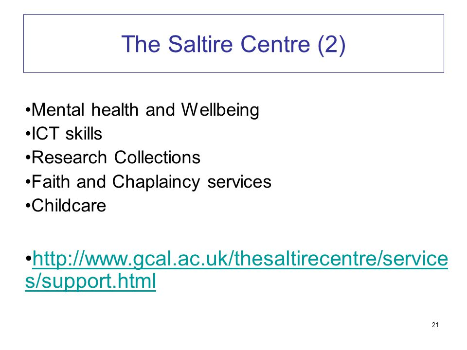 21 The Saltire Centre (2) Mental health and Wellbeing ICT skills Research Collections Faith and Chaplaincy services Childcare http://www.gcal.ac.uk/th
