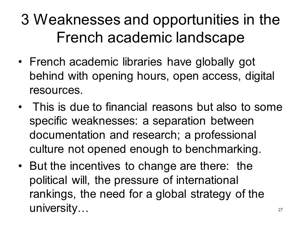 3 Weaknesses and opportunities in the French academic landscape French academic libraries have globally got behind with opening hours, open access, digital resources.