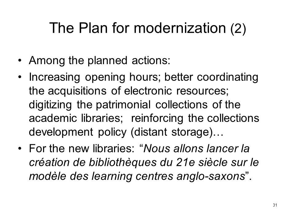 The Plan for modernization (2) Among the planned actions: Increasing opening hours; better coordinating the acquisitions of electronic resources; digitizing the patrimonial collections of the academic libraries; reinforcing the collections development policy (distant storage)… For the new libraries: Nous allons lancer la création de bibliothèques du 21e siècle sur le modèle des learning centres anglo-saxons .