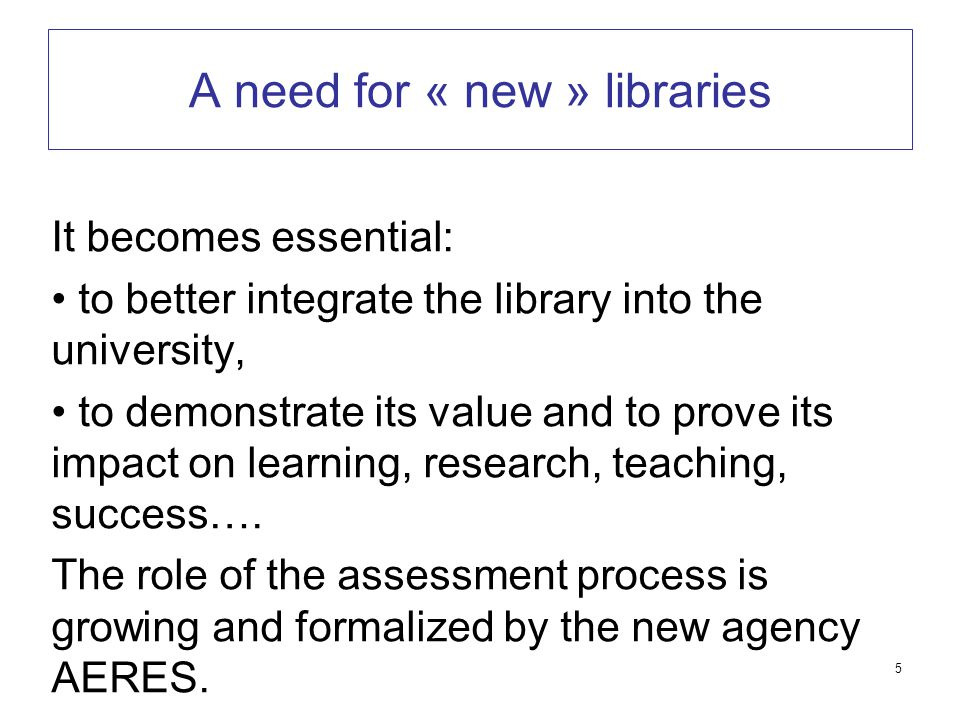 5 A need for « new » libraries It becomes essential: to better integrate the library into the university, to demonstrate its value and to prove its impact on learning, research, teaching, success….