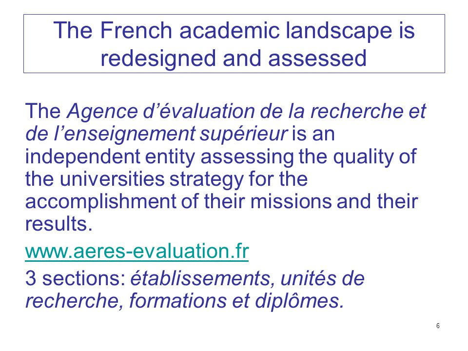 6 The French academic landscape is redesigned and assessed The Agence d'évaluation de la recherche et de l'enseignement supérieur is an independent entity assessing the quality of the universities strategy for the accomplishment of their missions and their results.