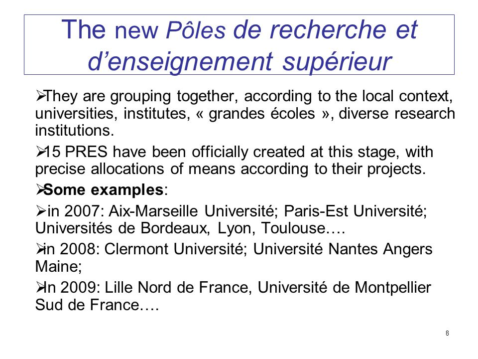 8 The new Pôles de recherche et d'enseignement supérieur  They are grouping together, according to the local context, universities, institutes, « grandes écoles », diverse research institutions.