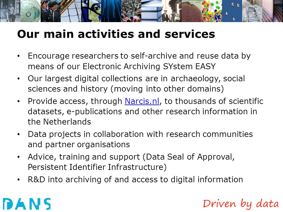 Our main activities and services Encourage researchers to self-archive and reuse data by means of our Electronic Archiving SYstem EASY Our largest digital collections are in archaeology, social sciences and history (moving into other domains) Provide access, through Narcis.nl, to thousands of scientific datasets, e-publications and other research information in the NetherlandsNarcis.nl Data projects in collaboration with research communities and partner organisations Advice, training and support (Data Seal of Approval, Persistent Identifier Infrastructure) R&D into archiving of and access to digital information