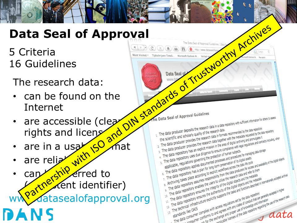 5 Criteria 16 Guidelines The research data: can be found on the Internet are accessible (clear rights and licenses) are in a usable format are reliable can be referred to (persistent identifier) Data Seal of Approval www.datasealofapproval.org Partnership with ISO and DIN standards of Trustworthy Archives