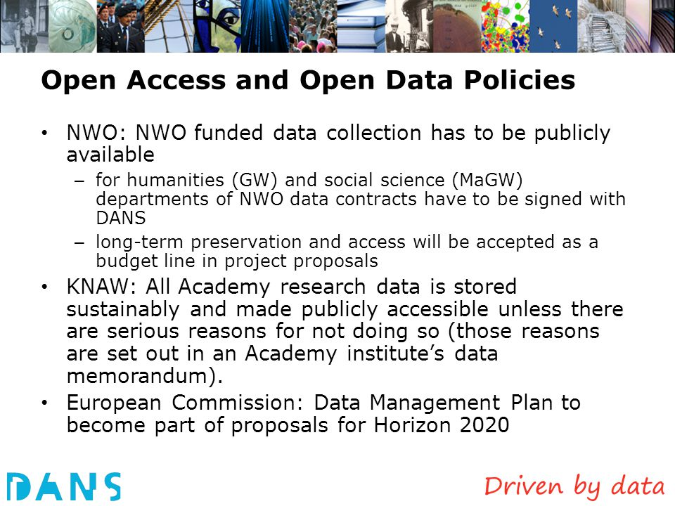 Open Access and Open Data Policies NWO: NWO funded data collection has to be publicly available – for humanities (GW) and social science (MaGW) departments of NWO data contracts have to be signed with DANS – long-term preservation and access will be accepted as a budget line in project proposals KNAW: All Academy research data is stored sustainably and made publicly accessible unless there are serious reasons for not doing so (those reasons are set out in an Academy institute's data memorandum).