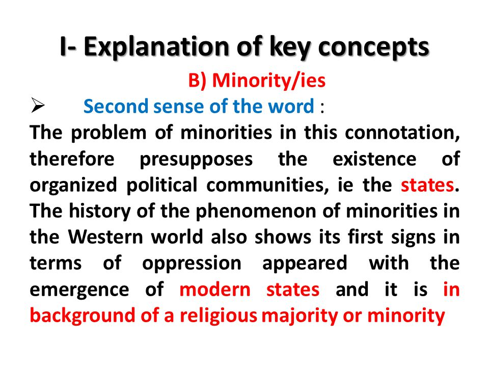 I- Explanation of key concepts B) Minority/ies  Second sense of the word : The problem of minorities in this connotation, therefore presupposes the existence of organized political communities, ie the states.