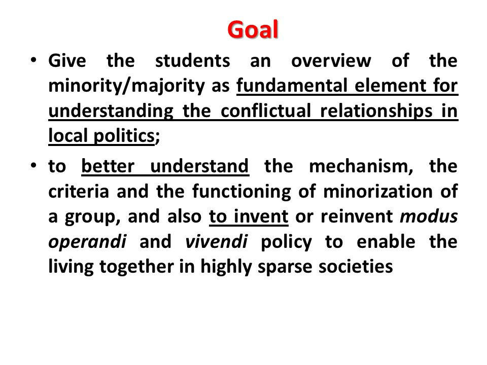 Goal Give the students an overview of the minority/majority as fundamental element for understanding the conflictual relationships in local politics; to better understand the mechanism, the criteria and the functioning of minorization of a group, and also to invent or reinvent modus operandi and vivendi policy to enable the living together in highly sparse societies