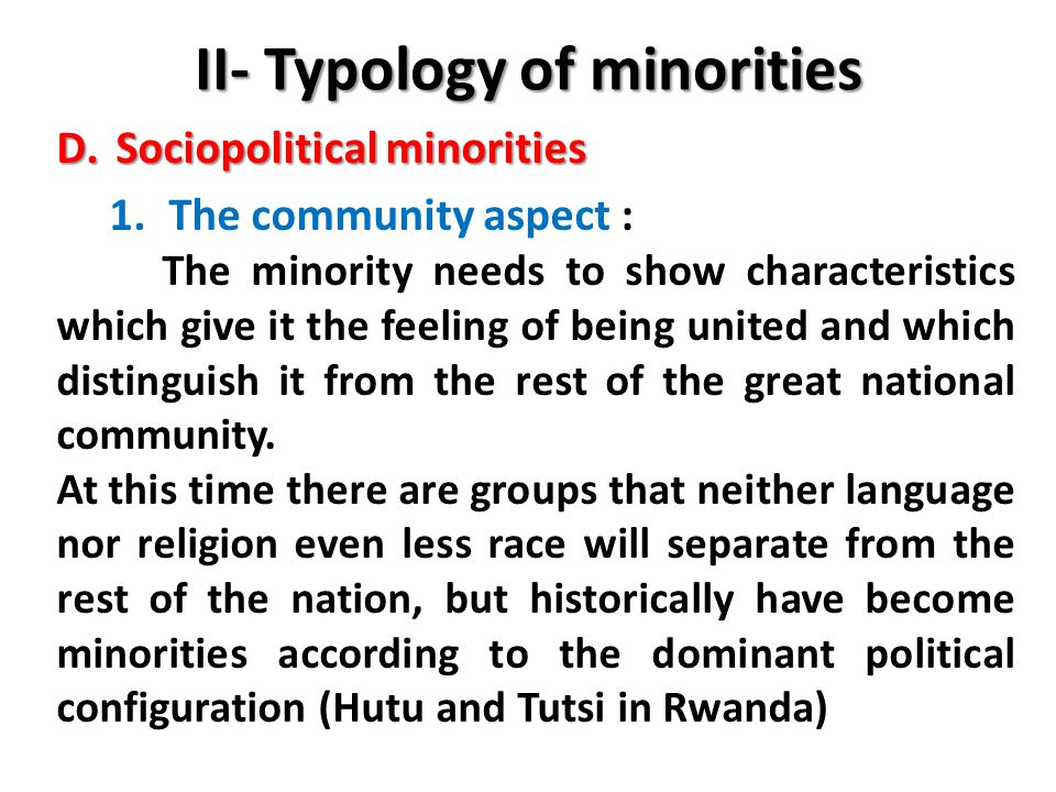II- Typology of minorities D.Sociopolitical minorities 1.The community aspect : The minority needs to show characteristics which give it the feeling of being united and which distinguish it from the rest of the great national community.