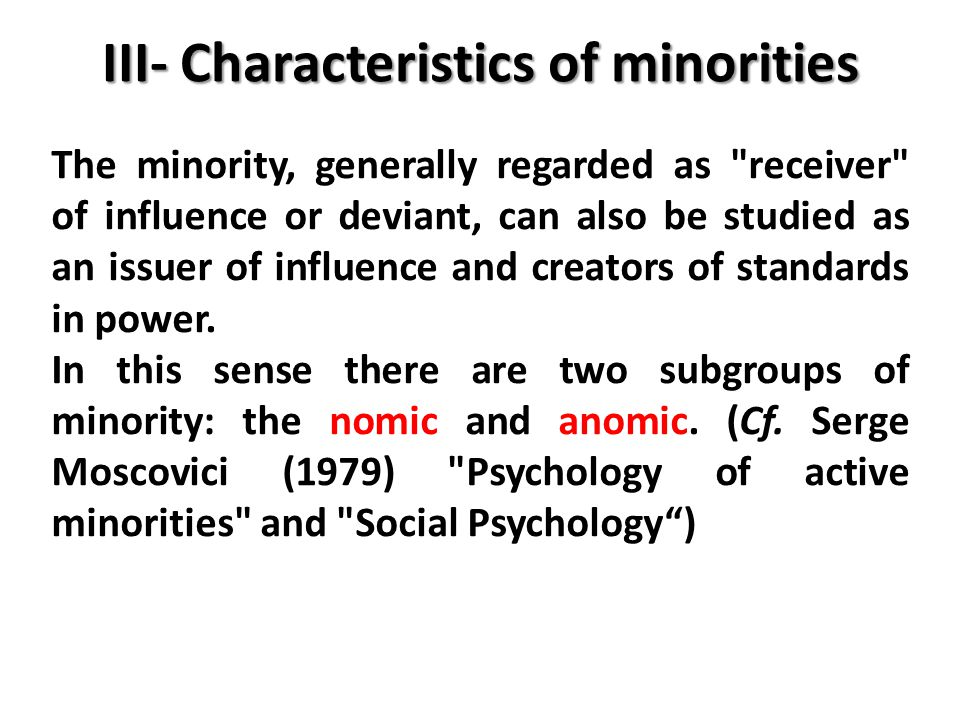 III- Characteristics of minorities The minority, generally regarded as receiver of influence or deviant, can also be studied as an issuer of influence and creators of standards in power.