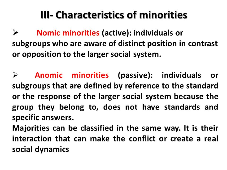 III- Characteristics of minorities  Nomic minorities (active): individuals or subgroups who are aware of distinct position in contrast or opposition to the larger social system.