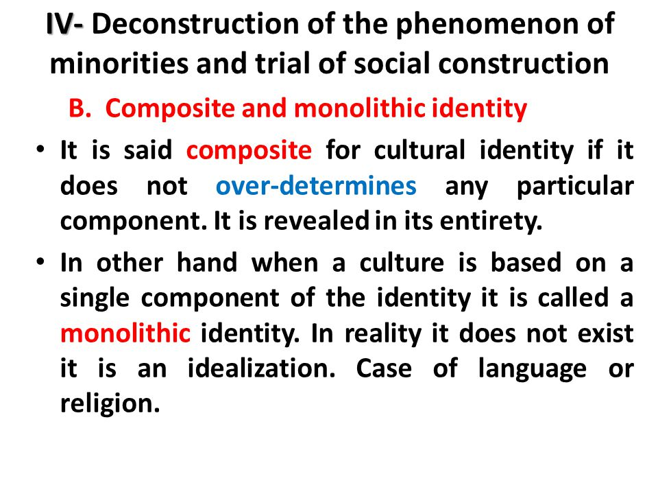 IV- IV- Deconstruction of the phenomenon of minorities and trial of social construction B.Composite and monolithic identity It is said composite for cultural identity if it does not over-determines any particular component.
