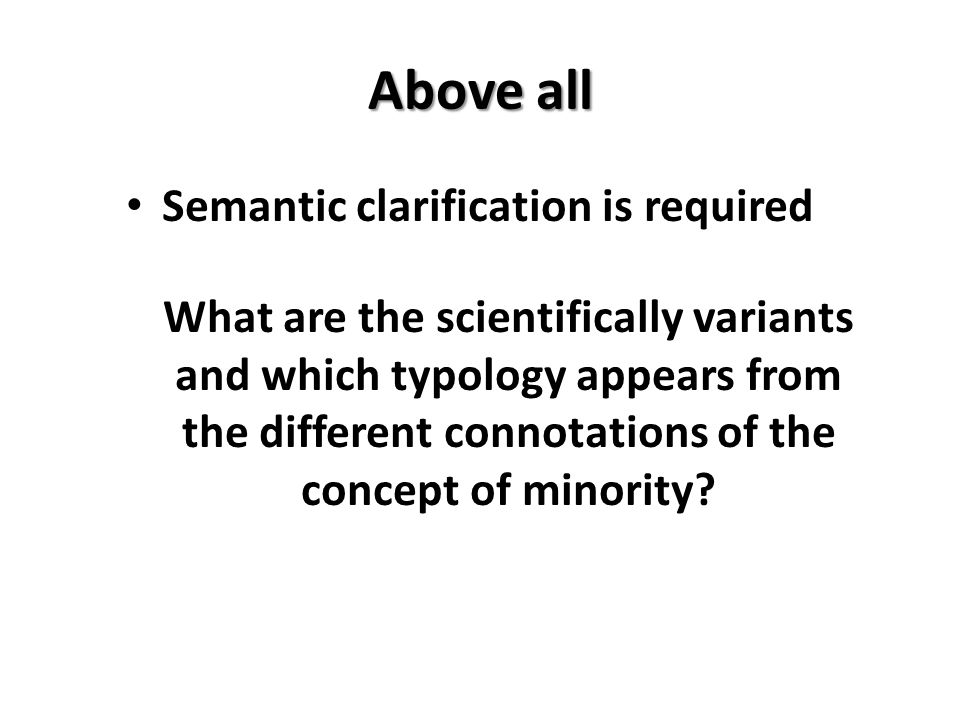 Above all Semantic clarification is required What are the scientifically variants and which typology appears from the different connotations of the concept of minority