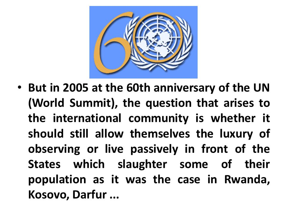 But in 2005 at the 60th anniversary of the UN (World Summit), the question that arises to the international community is whether it should still allow themselves the luxury of observing or live passively in front of the States which slaughter some of their population as it was the case in Rwanda, Kosovo, Darfur...