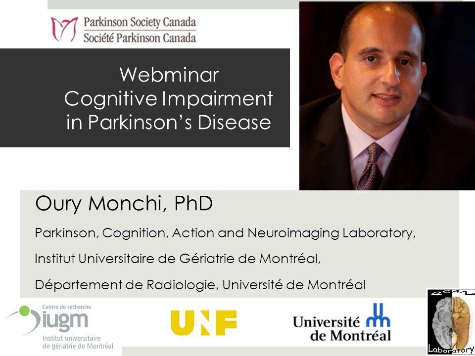 Webminar Cognitive Impairment in Parkinson's Disease Oury Monchi, PhD Parkinson, Cognition, Action and Neuroimaging Laboratory, Institut Universitaire