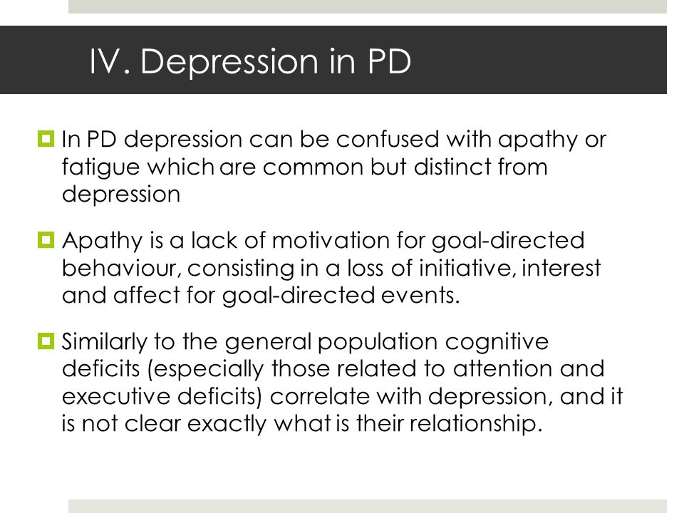 IV. Depression in PD  In PD depression can be confused with apathy or fatigue which are common but distinct from depression  Apathy is a lack of mot