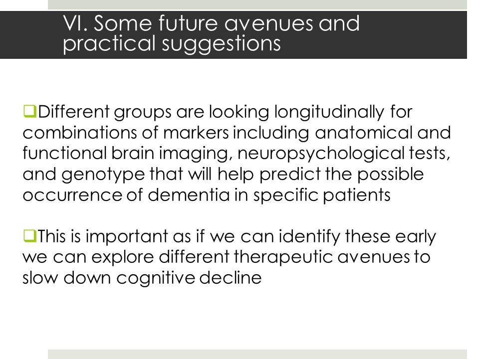 VI. Some future avenues and practical suggestions  Different groups are looking longitudinally for combinations of markers including anatomical and f