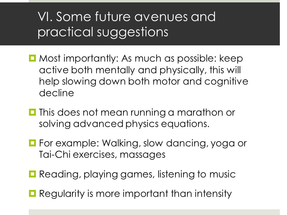 VI. Some future avenues and practical suggestions  Most importantly: As much as possible: keep active both mentally and physically, this will help sl