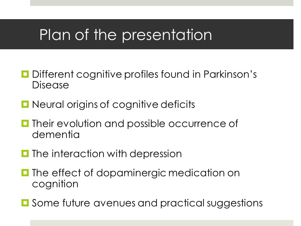 Plan of the presentation  Different cognitive profiles found in Parkinson's Disease  Neural origins of cognitive deficits  Their evolution and possible occurrence of dementia  The interaction with depression  The effect of dopaminergic medication on cognition  Some future avenues and practical suggestions