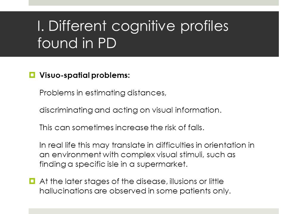I. Different cognitive profiles found in PD  Visuo-spatial problems: Problems in estimating distances, discriminating and acting on visual informatio