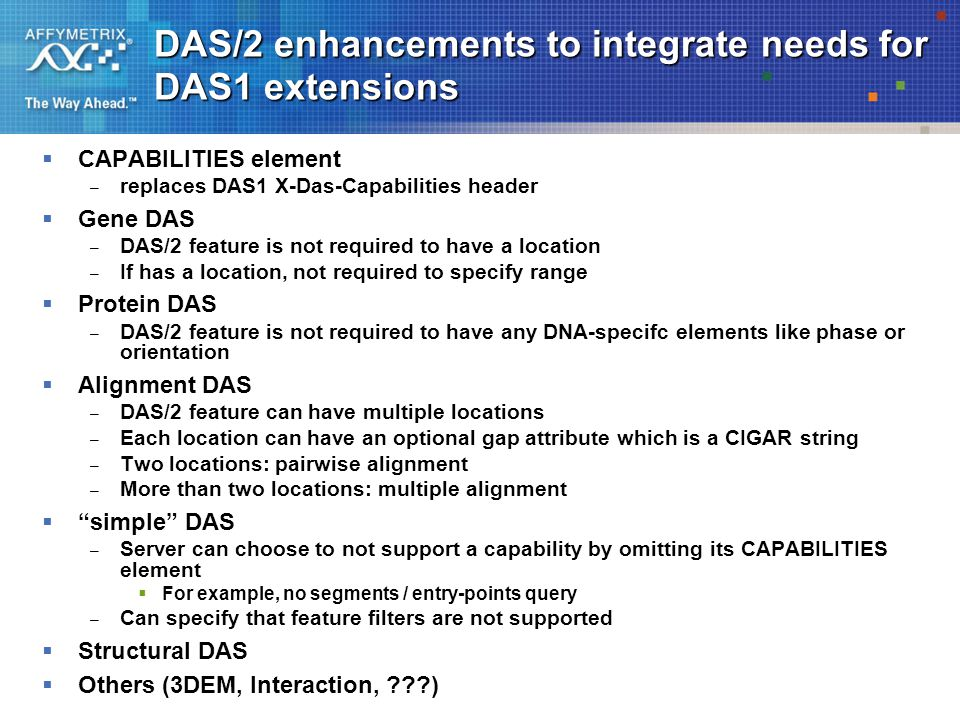 DAS/2 enhancements to integrate needs for DAS1 extensions  CAPABILITIES element – replaces DAS1 X-Das-Capabilities header  Gene DAS – DAS/2 feature is not required to have a location – If has a location, not required to specify range  Protein DAS – DAS/2 feature is not required to have any DNA-specifc elements like phase or orientation  Alignment DAS – DAS/2 feature can have multiple locations – Each location can have an optional gap attribute which is a CIGAR string – Two locations: pairwise alignment – More than two locations: multiple alignment  simple DAS – Server can choose to not support a capability by omitting its CAPABILITIES element  For example, no segments / entry-points query – Can specify that feature filters are not supported  Structural DAS  Others (3DEM, Interaction, )