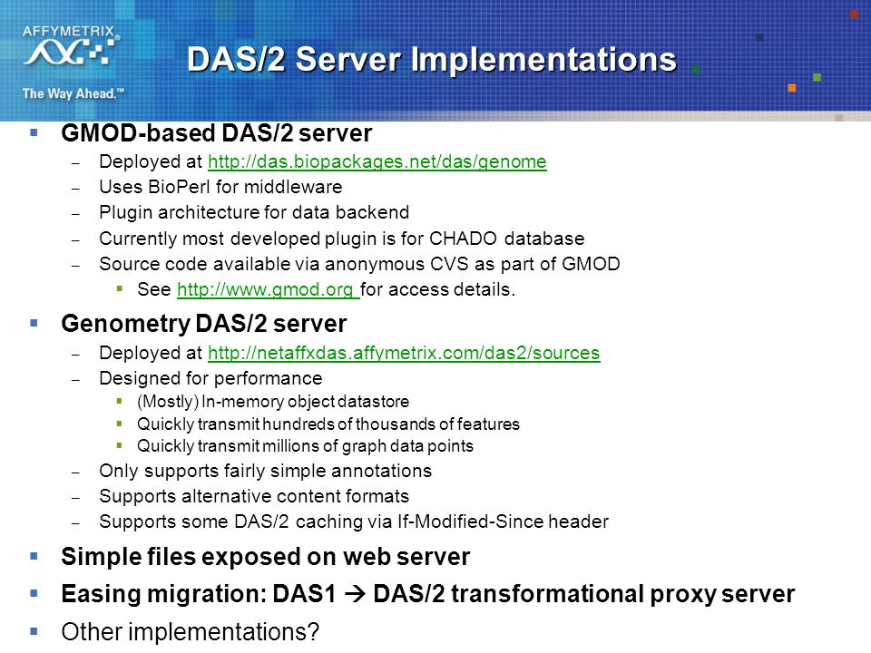 DAS/2 Server Implementations  GMOD-based DAS/2 server – Deployed at   – Uses BioPerl for middleware – Plugin architecture for data backend – Currently most developed plugin is for CHADO database – Source code available via anonymous CVS as part of GMOD  See   for access details.   Genometry DAS/2 server – Deployed at   – Designed for performance  (Mostly) In-memory object datastore  Quickly transmit hundreds of thousands of features  Quickly transmit millions of graph data points – Only supports fairly simple annotations – Supports alternative content formats – Supports some DAS/2 caching via If-Modified-Since header  Simple files exposed on web server  Easing migration: DAS1  DAS/2 transformational proxy server  Other implementations