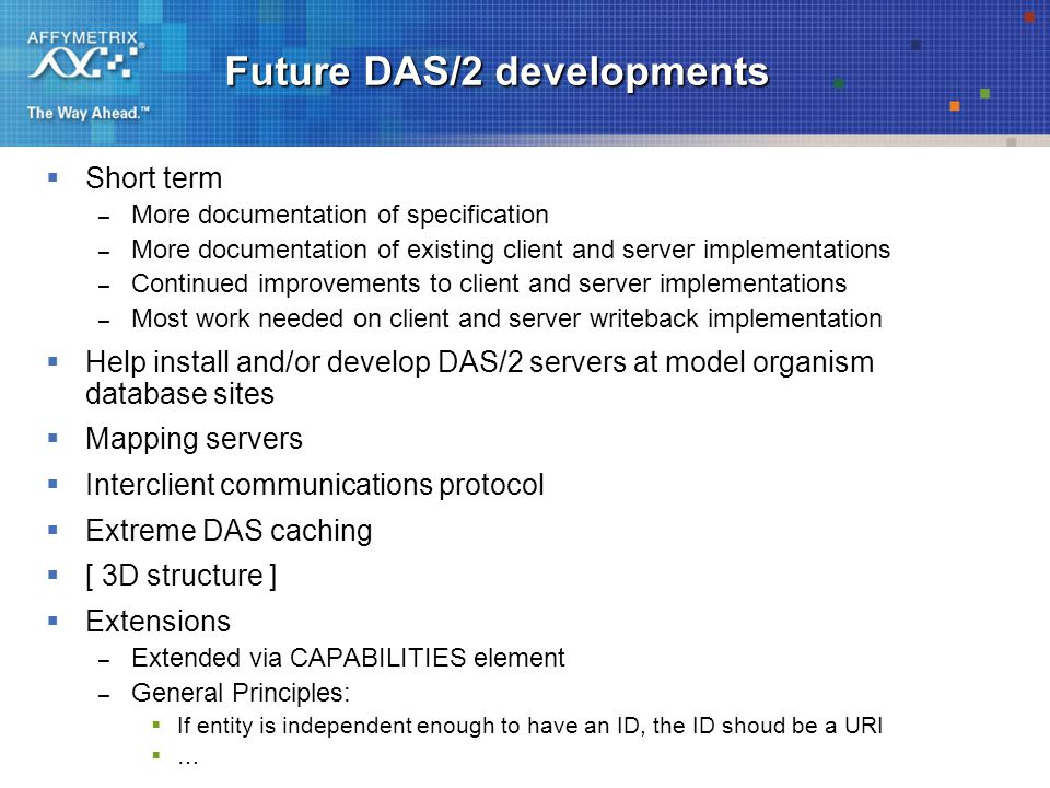 Future DAS/2 developments  Short term – More documentation of specification – More documentation of existing client and server implementations – Continued improvements to client and server implementations – Most work needed on client and server writeback implementation  Help install and/or develop DAS/2 servers at model organism database sites  Mapping servers  Interclient communications protocol  Extreme DAS caching  [ 3D structure ]  Extensions – Extended via CAPABILITIES element – General Principles:  If entity is independent enough to have an ID, the ID shoud be a URI ……