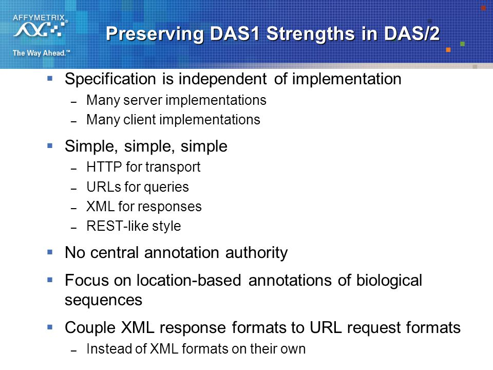 Preserving DAS1 Strengths in DAS/2  Specification is independent of implementation – Many server implementations – Many client implementations  Simple, simple, simple – HTTP for transport – URLs for queries – XML for responses – REST-like style  No central annotation authority  Focus on location-based annotations of biological sequences  Couple XML response formats to URL request formats – Instead of XML formats on their own
