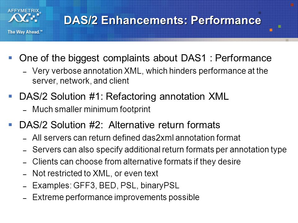 DAS/2 Enhancements: Performance  One of the biggest complaints about DAS1 : Performance – Very verbose annotation XML, which hinders performance at the server, network, and client  DAS/2 Solution #1: Refactoring annotation XML – Much smaller minimum footprint  DAS/2 Solution #2: Alternative return formats – All servers can return defined das2xml annotation format – Servers can also specify additional return formats per annotation type – Clients can choose from alternative formats if they desire – Not restricted to XML, or even text – Examples: GFF3, BED, PSL, binaryPSL – Extreme performance improvements possible