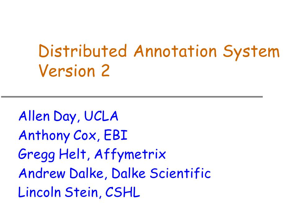Distributed Annotation System Version 2 Allen Day, UCLA Anthony Cox, EBI Gregg Helt, Affymetrix Andrew Dalke, Dalke Scientific Lincoln Stein, CSHL