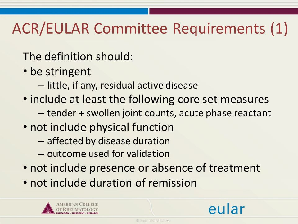ACR/EULAR Committee Requirements (1) The definition should: be stringent – little, if any, residual active disease include at least the following core set measures – tender + swollen joint counts, acute phase reactant not include physical function – affected by disease duration – outcome used for validation not include presence or absence of treatment not include duration of remission
