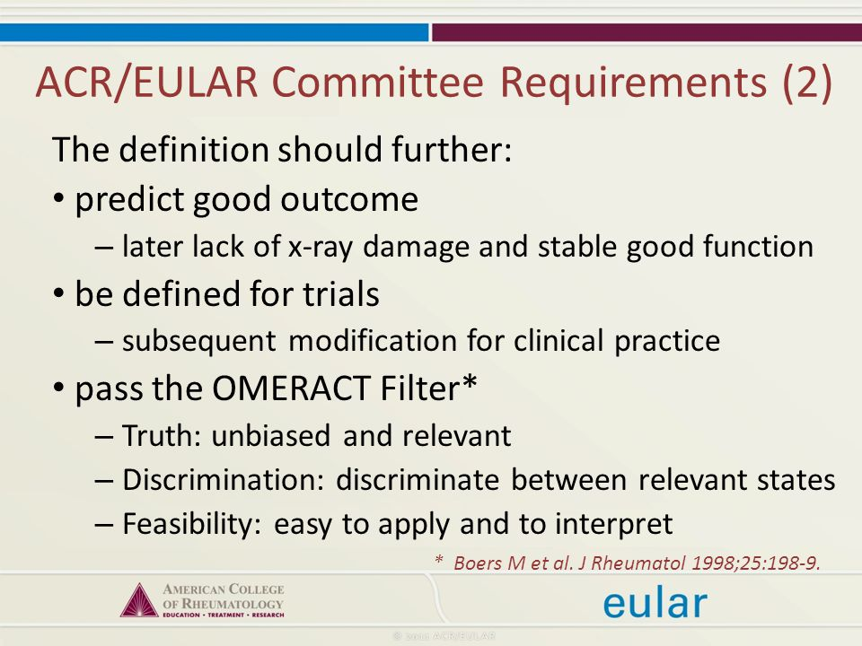 ACR/EULAR Committee Requirements (2) The definition should further: predict good outcome – later lack of x-ray damage and stable good function be defined for trials – subsequent modification for clinical practice pass the OMERACT Filter* – Truth: unbiased and relevant – Discrimination: discriminate between relevant states – Feasibility: easy to apply and to interpret * Boers M et al.